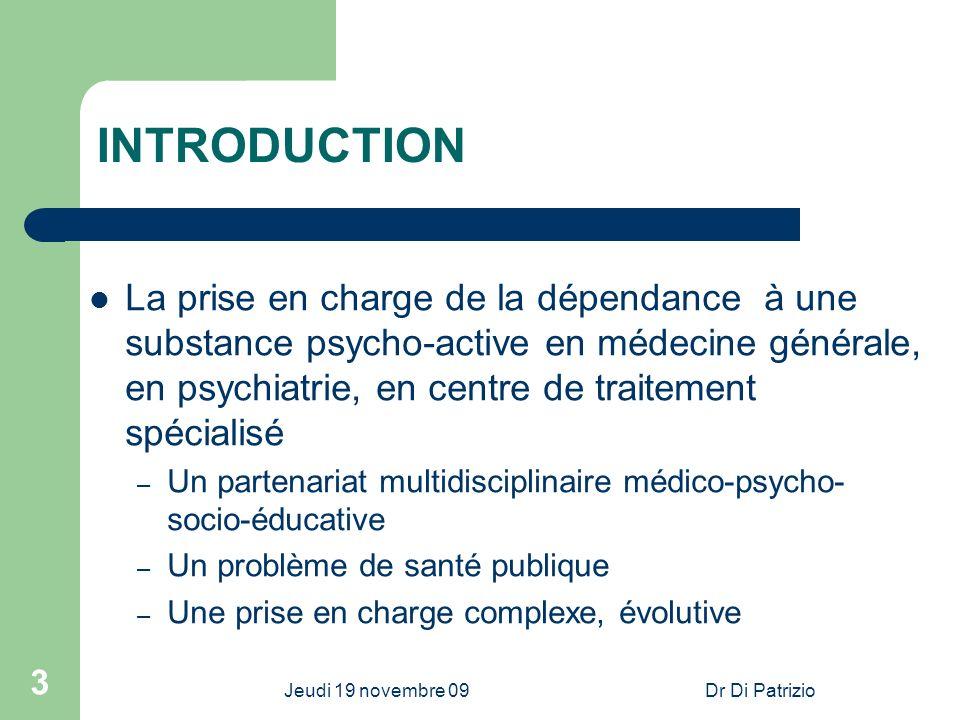 Jeudi 19 novembre 09Dr Di Patrizio 3 INTRODUCTION La prise en charge de la dépendance à une substance psycho-active en médecine générale, en psychiatr