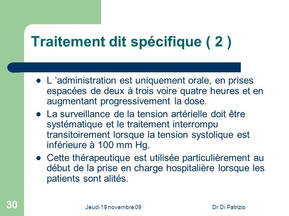 Jeudi 19 novembre 09Dr Di Patrizio 30 Traitement dit spécifique ( 2 ) L administration est uniquement orale, en prises espacées de deux à trois voire