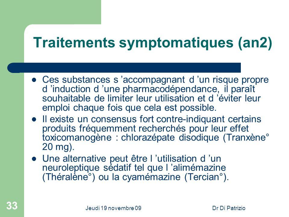 Jeudi 19 novembre 09Dr Di Patrizio 33 Traitements symptomatiques (an2) Ces substances s accompagnant d un risque propre d induction d une pharmacodépe