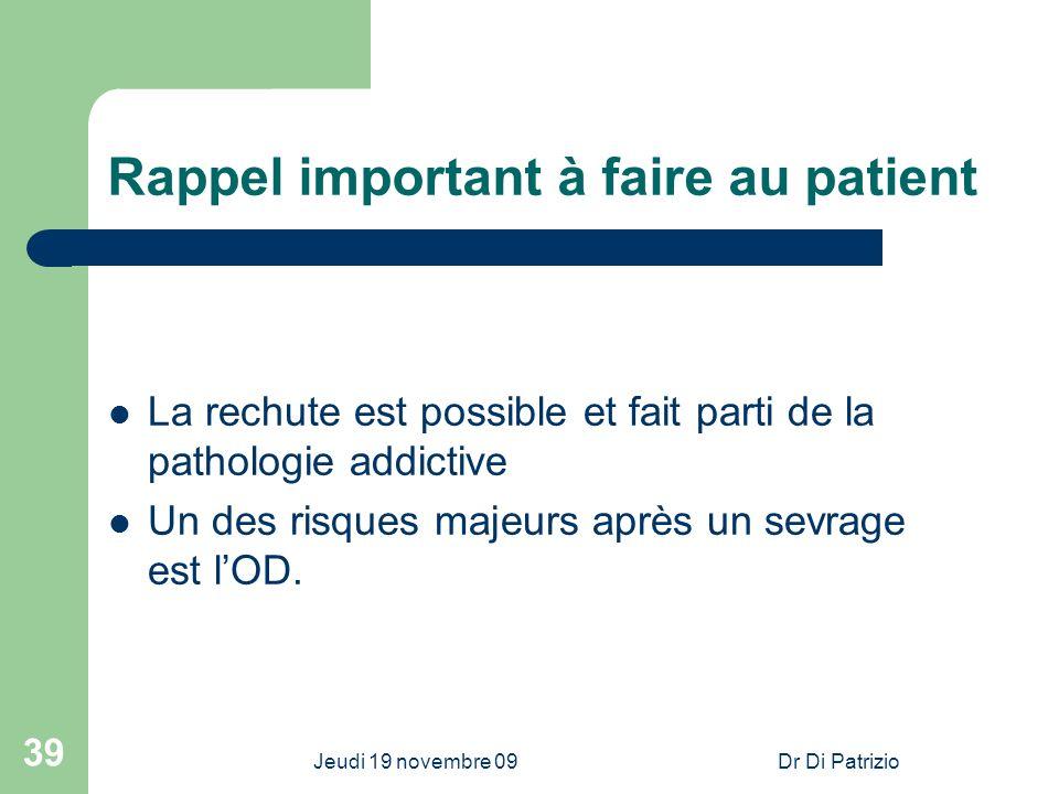 Jeudi 19 novembre 09Dr Di Patrizio 39 Rappel important à faire au patient La rechute est possible et fait parti de la pathologie addictive Un des risq