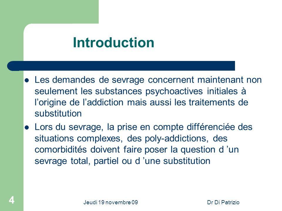 Jeudi 19 novembre 09Dr Di Patrizio 4 Introduction Les demandes de sevrage concernent maintenant non seulement les substances psychoactives initiales à