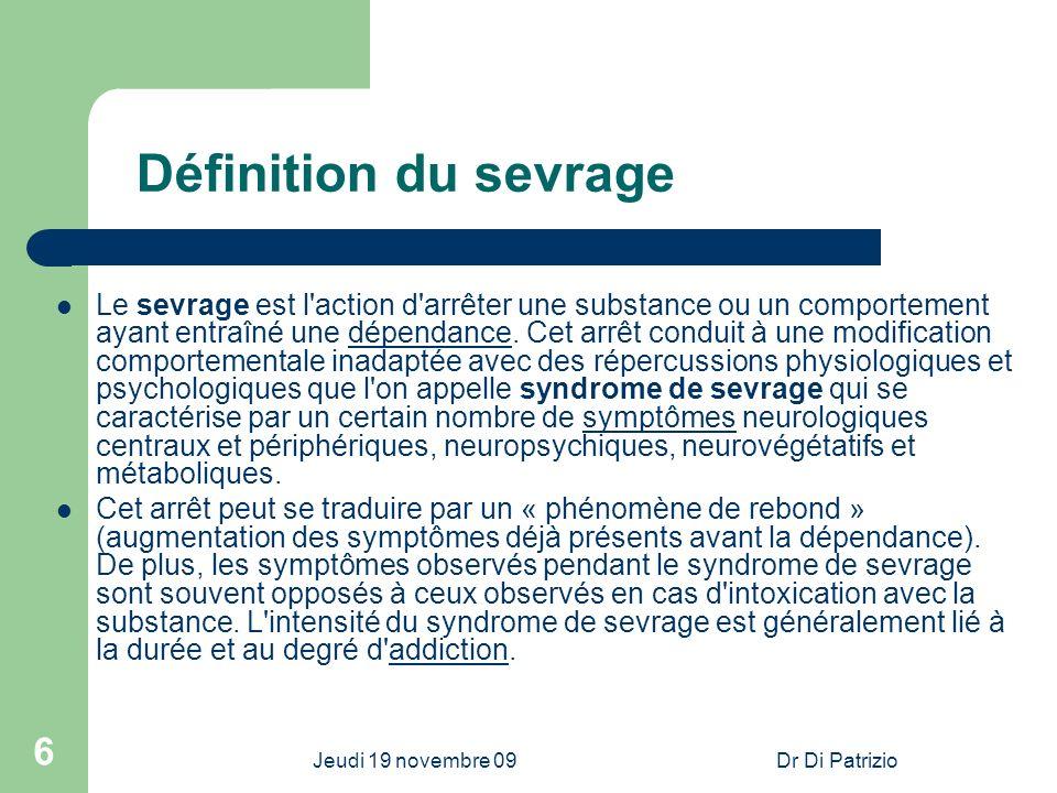 Jeudi 19 novembre 09Dr Di Patrizio 6 Définition du sevrage Le sevrage est l'action d'arrêter une substance ou un comportement ayant entraîné une dépen