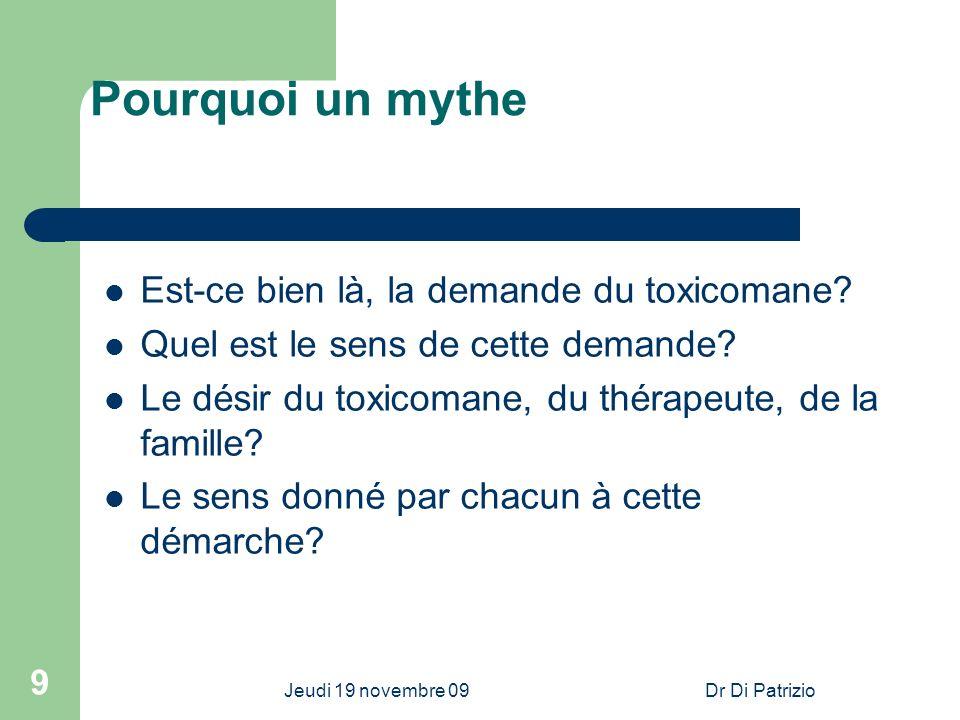 Jeudi 19 novembre 09Dr Di Patrizio 9 Pourquoi un mythe Est-ce bien là, la demande du toxicomane? Quel est le sens de cette demande? Le désir du toxico