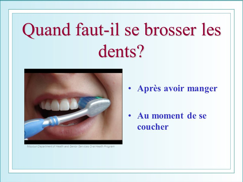 Quand faut-il se brosser les dents? Après avoir manger Au moment de se coucher Missouri Department of Health and Senior Services Oral Health Program
