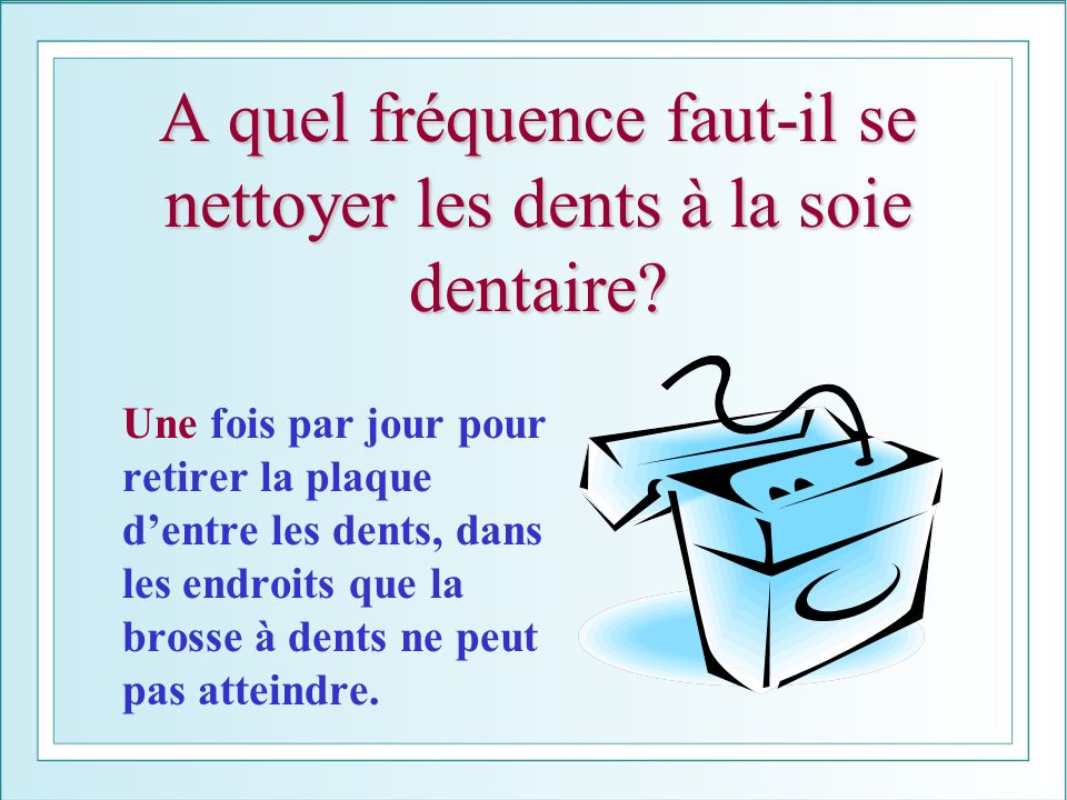A quel fréquence faut-il se nettoyer les dents à la soie dentaire? Une fois par jour pour retirer la plaque dentre les dents, dans les endroits que la