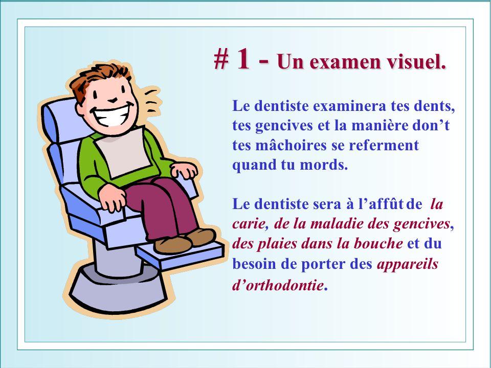 # 1 - Un examen visuel. # 1 - Un examen visuel. Le dentiste examinera tes dents, tes gencives et la manière dont tes mâchoires se referment quand tu m
