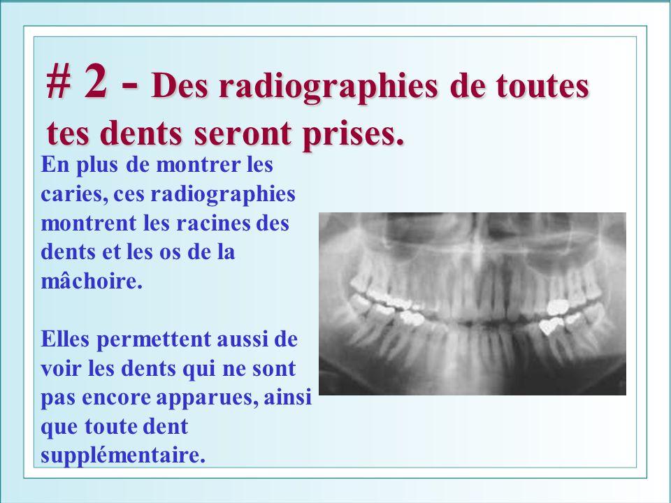 # 2 - Des radiographies de toutes tes dents seront prises. En plus de montrer les caries, ces radiographies montrent les racines des dents et les os d