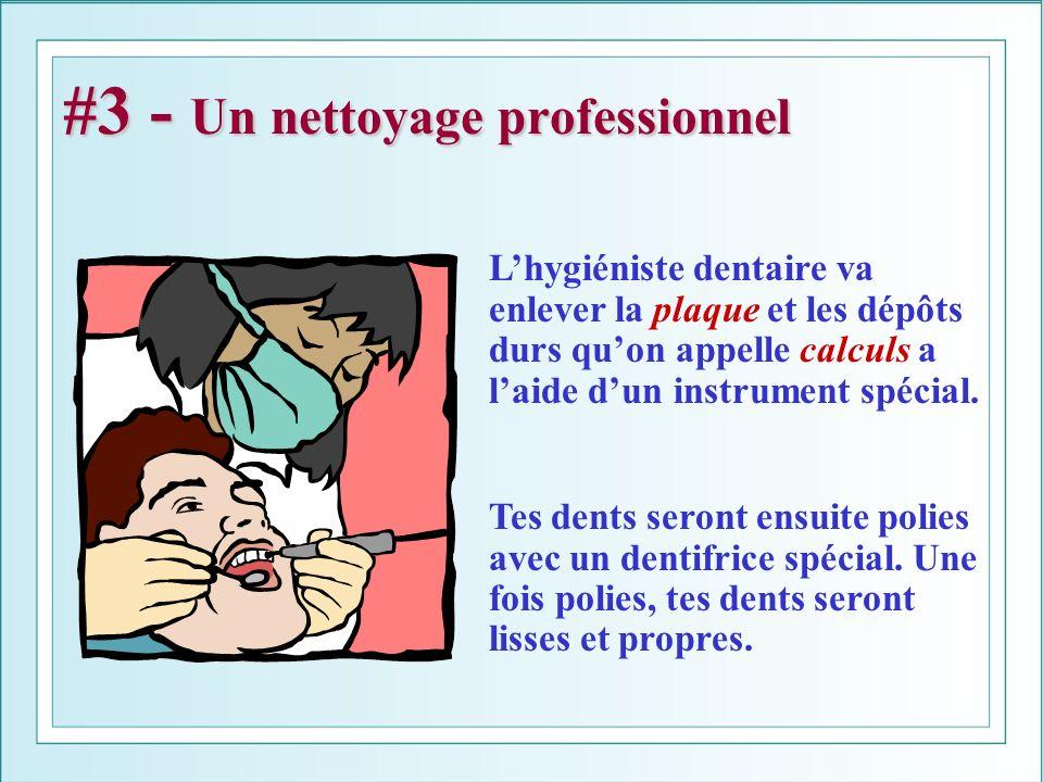 #3 - Un nettoyage professionnel Lhygiéniste dentaire va enlever la plaque et les dépôts durs quon appelle calculs a laide dun instrument spécial. Tes