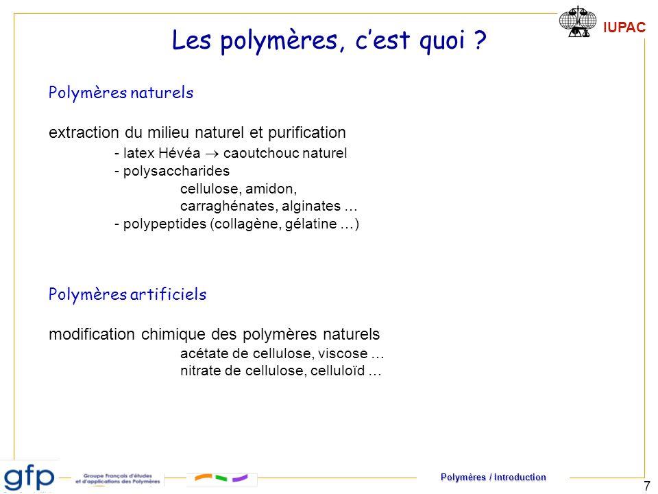 Polymères / Introduction IUPAC 7 Polymères naturels extraction du milieu naturel et purification - latex Hévéa caoutchouc naturel - polysaccharides cellulose, amidon, carraghénates, alginates … - polypeptides (collagène, gélatine …) Polymères artificiels modification chimique des polymères naturels acétate de cellulose, viscose … nitrate de cellulose, celluloïd … Les polymères, cest quoi ?