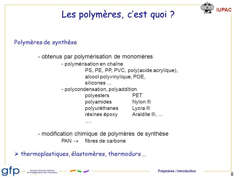 Polymères / Introduction IUPAC 8 Polymères de synthèse - obtenus par polymérisation de monomères - polymérisation en chaîne PS, PE, PP, PVC, poly(acide acrylique), alcool polyvinylique, POE, silicones … - polycondensation, polyaddition polyesters PET polyamidesNylon ® polyuréthanesLycra ® résines époxyAraldite ®, … ….