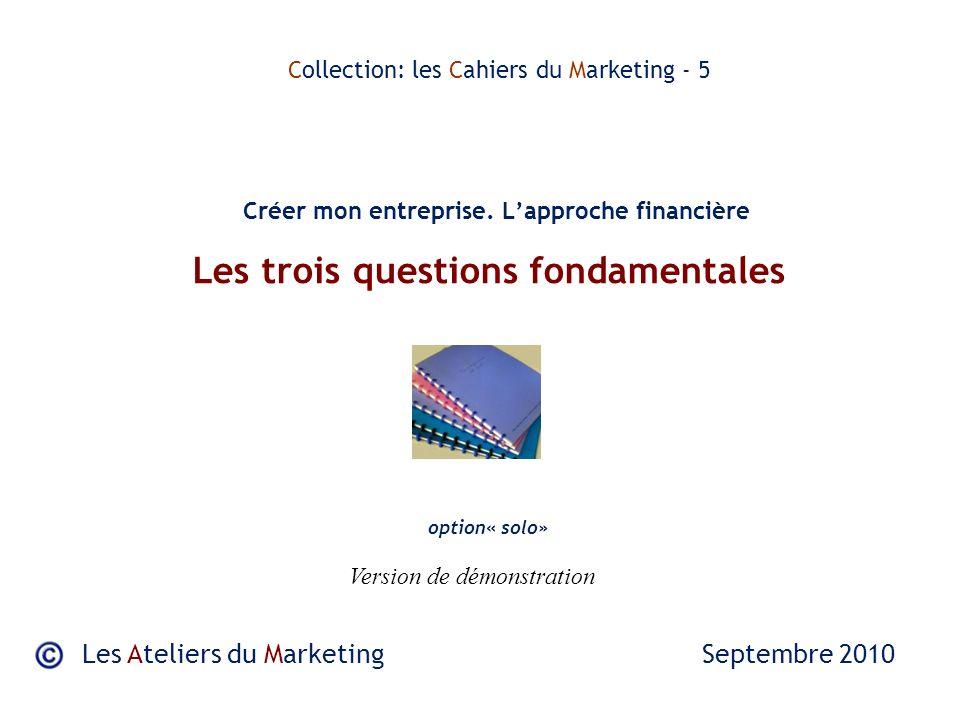 Les trois questions fondamentales Les Ateliers du Marketing Septembre 2010 Collection: les Cahiers du Marketing - 5 Créer mon entreprise.