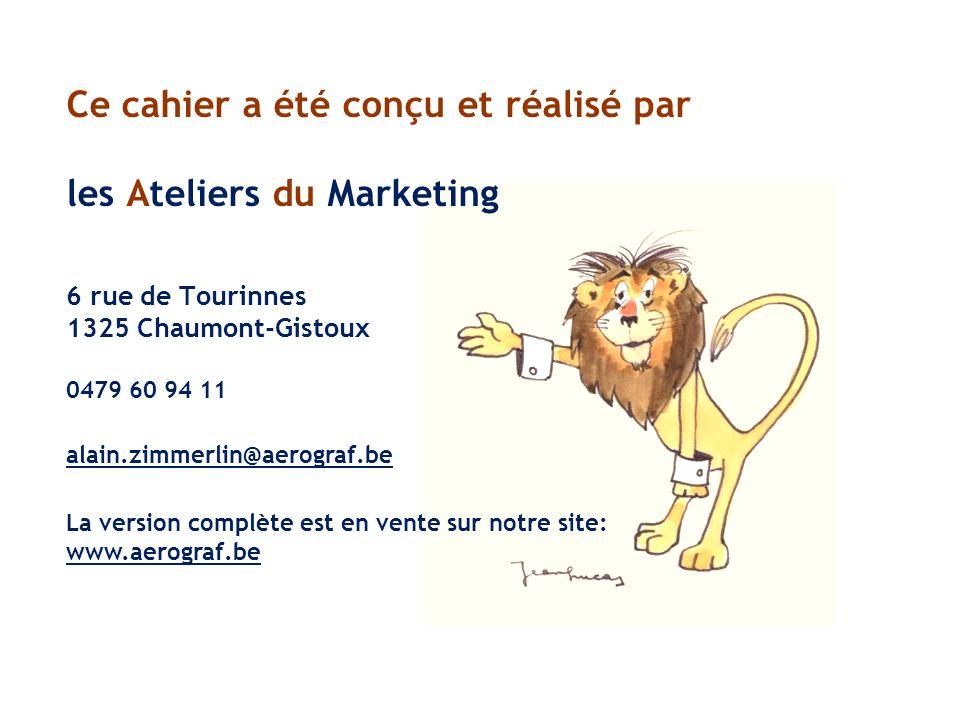 Ce cahier a été conçu et réalisé par les Ateliers du Marketing 6 rue de Tourinnes 1325 Chaumont-Gistoux 0479 60 94 11 alain.zimmerlin@aerograf.be La version complète est en vente sur notre site: www.aerograf.be