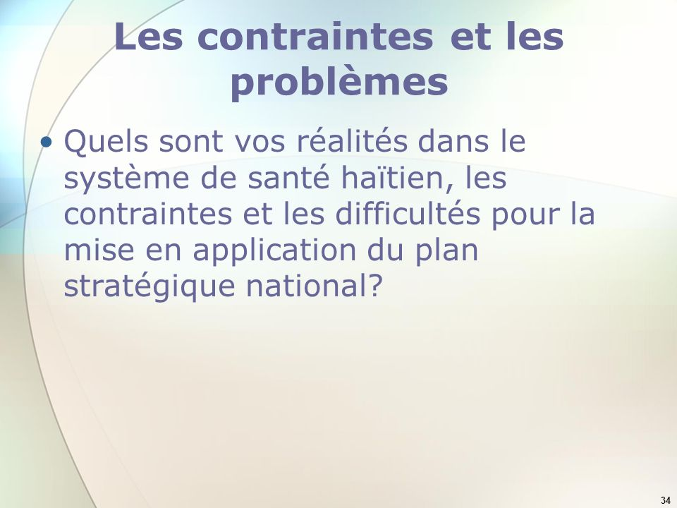 34 Les contraintes et les problèmes Quels sont vos réalités dans le système de santé haïtien, les contraintes et les difficultés pour la mise en appli