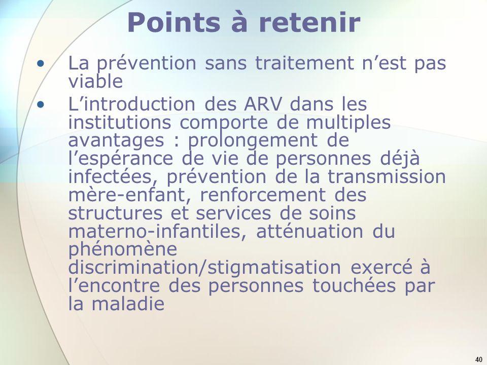 40 Points à retenir La prévention sans traitement nest pas viable Lintroduction des ARV dans les institutions comporte de multiples avantages : prolon
