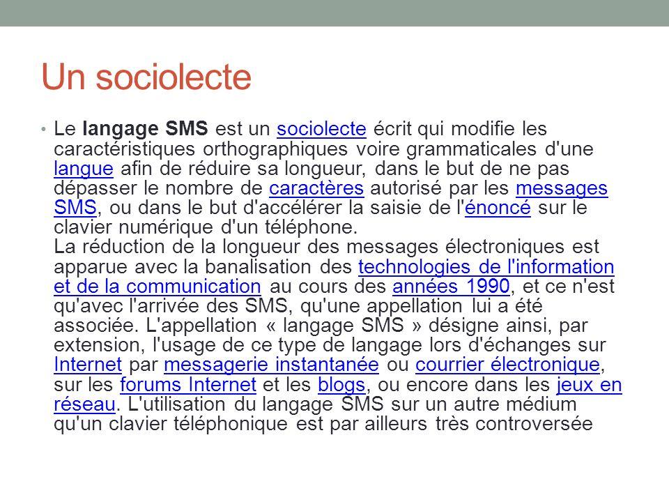 Un sociolecte Le langage SMS est un sociolecte écrit qui modifie les caractéristiques orthographiques voire grammaticales d'une langue afin de réduire