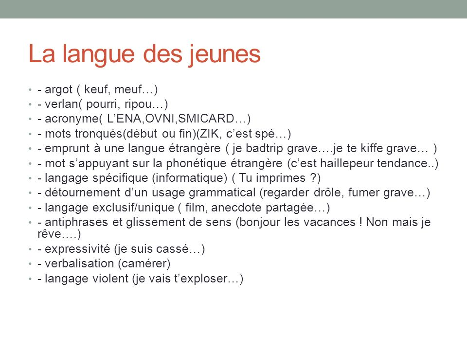 La langue des jeunes - argot ( keuf, meuf…) - verlan( pourri, ripou…) - acronyme( LENA,OVNI,SMICARD…) - mots tronqués(début ou fin)(ZIK, cest spé…) -