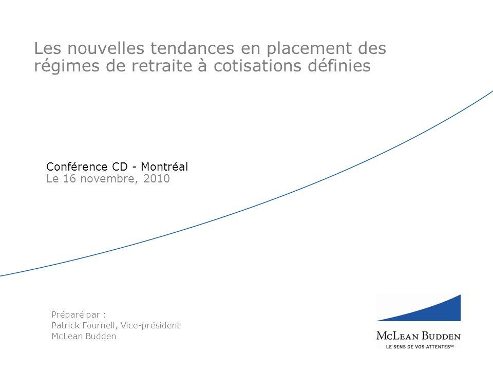 Les nouvelles tendances en placement des régimes de retraite à cotisations définies Conférence CD - Montréal Le 16 novembre, 2010 Préparé par : Patrick Fournell, Vice-président McLean Budden