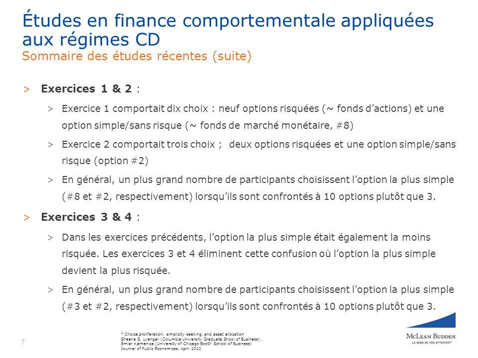7 > Exercices 1 & 2 : > Exercice 1 comportait dix choix : neuf options risquées (~ fonds dactions) et une option simple/sans risque (~ fonds de marché monétaire, #8) > Exercice 2 comportait trois choix ; deux options risquées et une option simple/sans risque (option #2) > En général, un plus grand nombre de participants choisissent loption la plus simple (#8 et #2, respectivement) lorsquils sont confrontés à 10 options plutôt que 3.