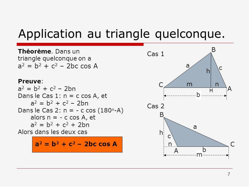 7 Application au triangle quelconque. Théorème. Dans un triangle quelconque on a a 2 = b 2 + c 2 – 2bc cos A Preuve: a 2 = b 2 + c 2 – 2bn Dans le Cas