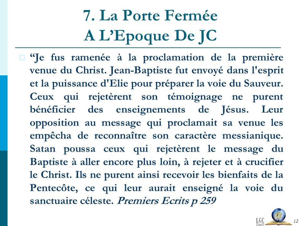 7. La Porte Fermée A LEpoque De JC Je fus ramenée à la proclamation de la première venue du Christ. Jean-Baptiste fut envoyé dans l'esprit et la puiss