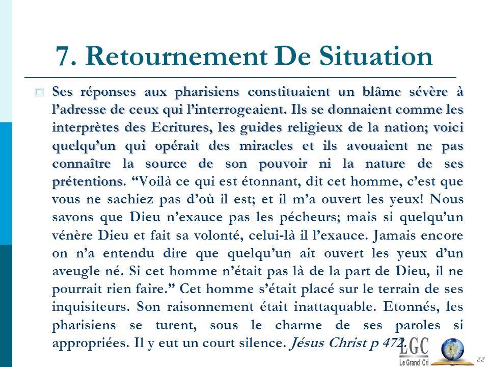 7. Retournement De Situation 22 Ses réponses aux pharisiens constituaient un blâme sévère à ladresse de ceux qui linterrogeaient. Ils se donnaient com