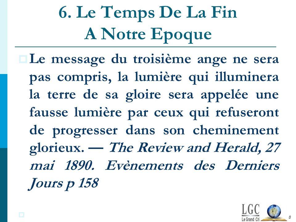 6. Le Temps De La Fin A Notre Epoque Le message du troisième ange ne sera pas compris, la lumière qui illuminera la terre de sa gloire sera appelée un