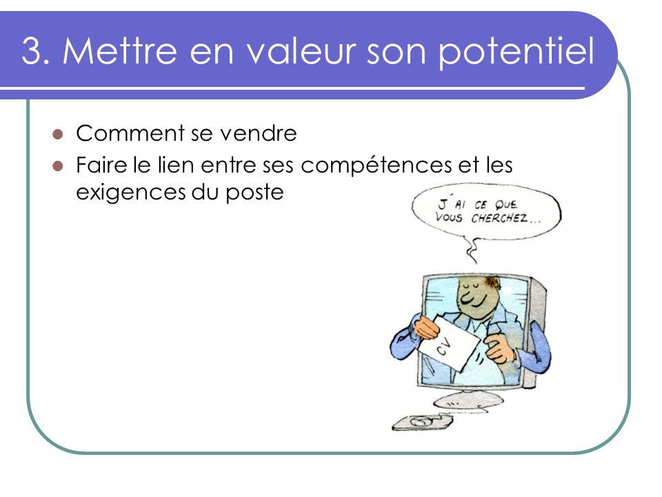 3. Mettre en valeur son potentiel Comment se vendre Faire le lien entre ses compétences et les exigences du poste