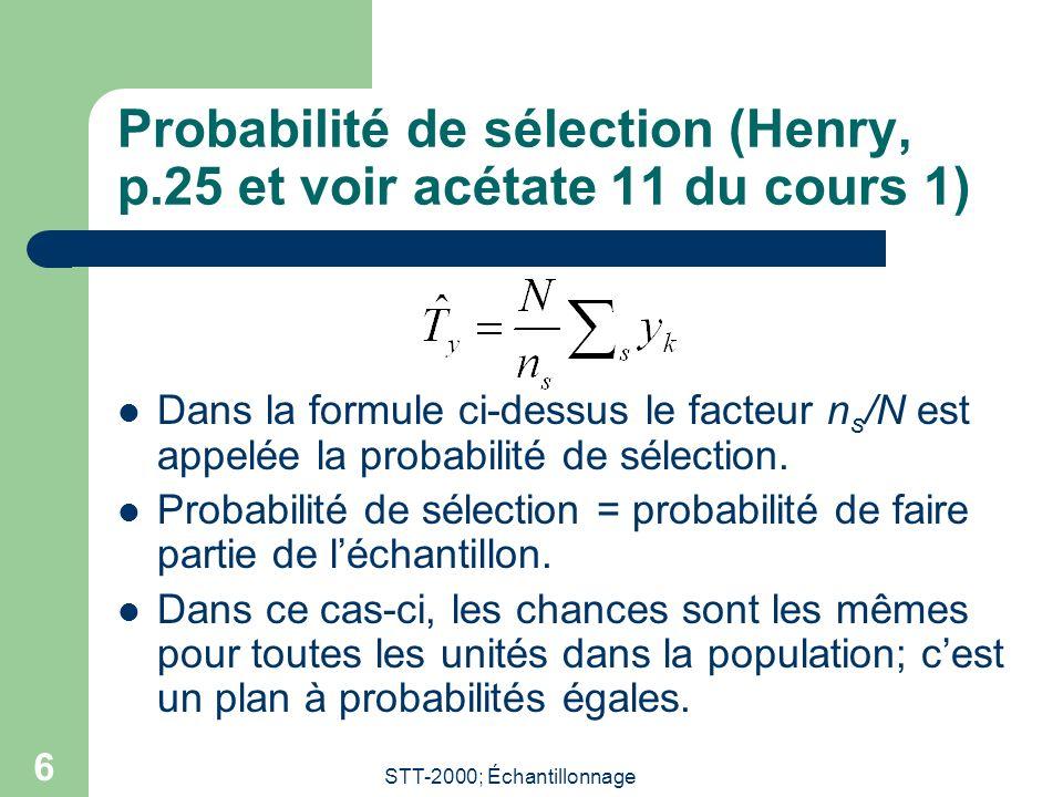 STT-2000; Échantillonnage 6 Probabilité de sélection (Henry, p.25 et voir acétate 11 du cours 1) Dans la formule ci-dessus le facteur n s /N est appelée la probabilité de sélection.