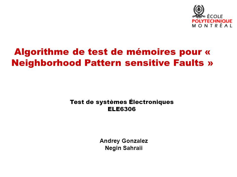 Algorithme de test de mémoires pour « Neighborhood Pattern sensitive Faults » Andrey Gonzalez Negin Sahraii Test de systèmes Électroniques ELE6306