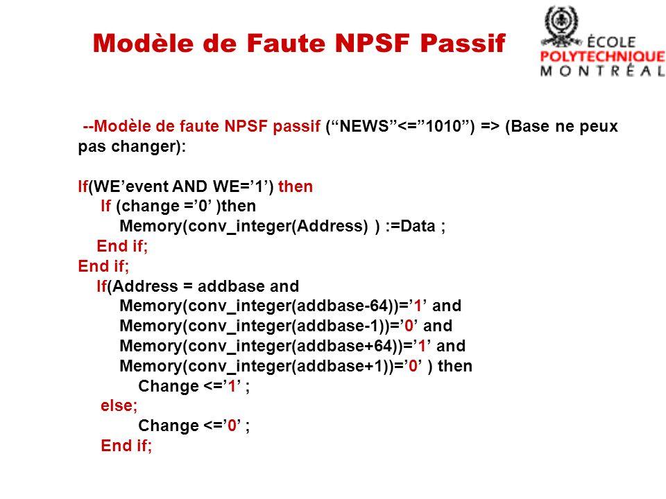 Modèle de Faute NPSF Passif --Modèle de faute NPSF passif (NEWS (Base ne peux pas changer): If(WEevent AND WE=1) then If (change =0 )then Memory(conv_integer(Address) ) :=Data ; End if; If(Address = addbase and Memory(conv_integer(addbase-64))=1 and Memory(conv_integer(addbase-1))=0 and Memory(conv_integer(addbase+64))=1 and Memory(conv_integer(addbase+1))=0 ) then Change <=1 ; else; Change <=0 ; End if;