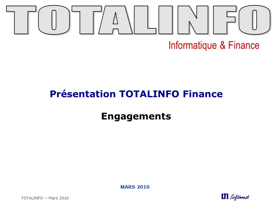 Informatique & Finance LTI Softinvest TOTALINFO – Mars 2010 MARS 2010 Présentation TOTALINFO Finance Engagements