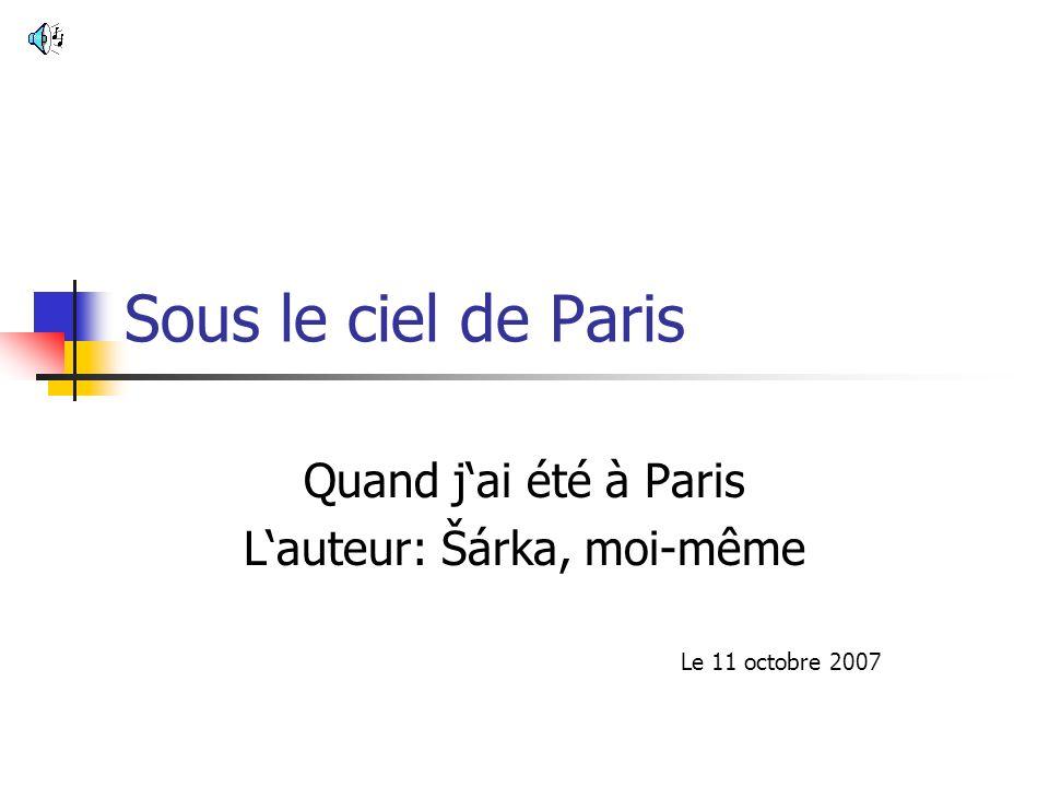 Sous le ciel de Paris Quand jai été à Paris Lauteur: Šárka, moi-même Le 11 octobre 2007
