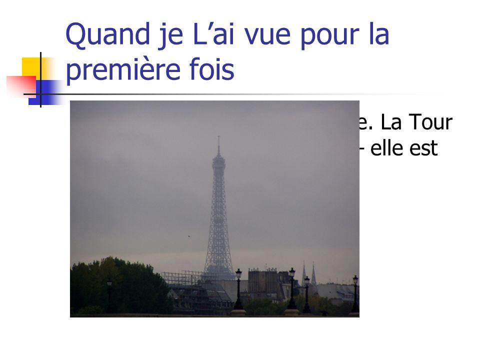 Quand je Lai vue pour la première fois Le premier matin et je lai vue. La Tour Eiffel. Jai été un peu déçue – elle est trop petite.