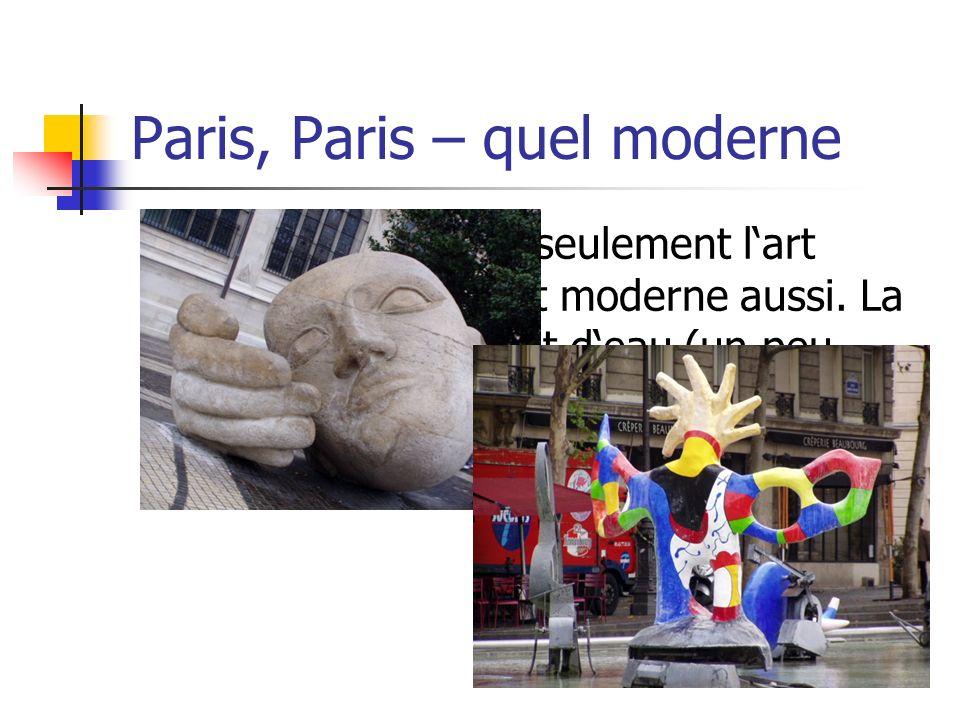 Paris, Paris – quel moderne Paris, ce nest pas seulement lart classique. Il y a lart moderne aussi. La grande tête ou le jet deau (un peu maboul). Les