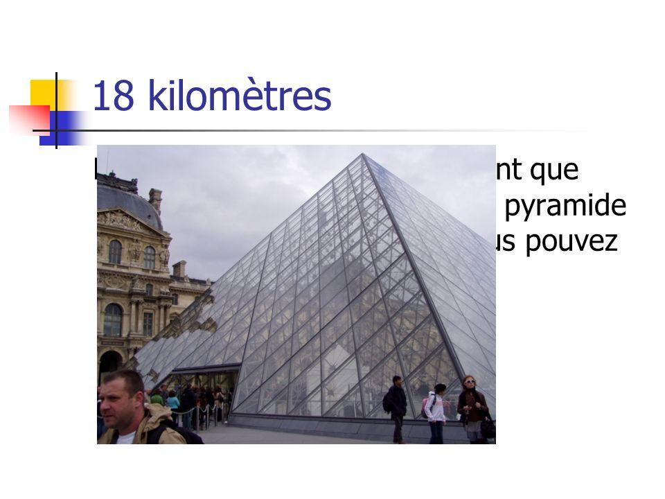 18 kilomètres Le Louvre, le deuxième bâtiment que jaime beaucoup. Lentrée en pyramide nest pas très grand mais vous pouvez voir à travers…