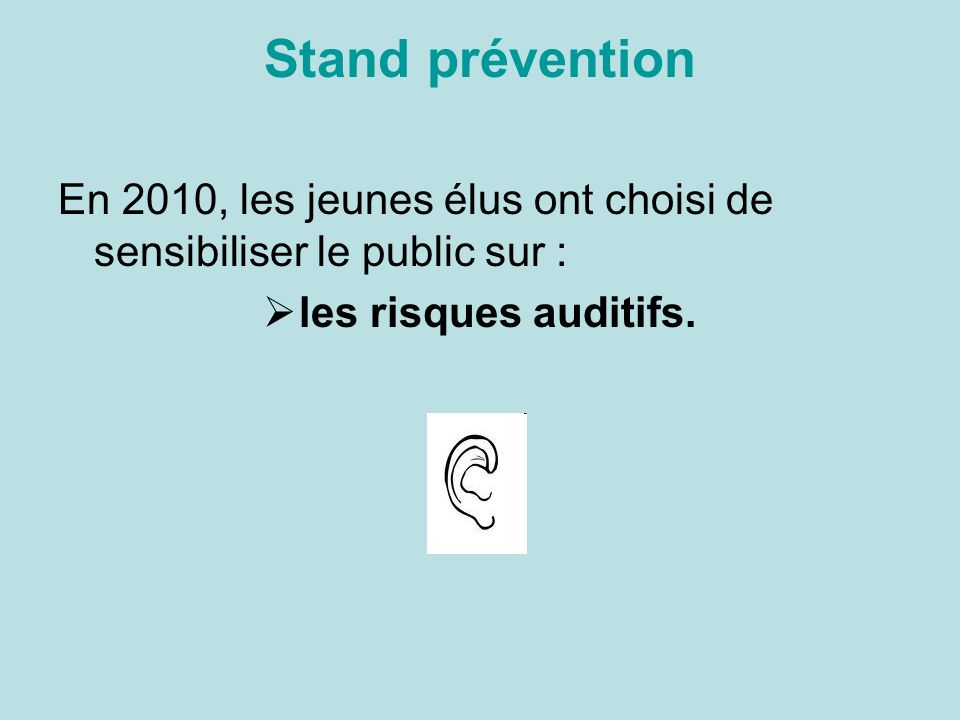 Stand prévention En 2010, les jeunes élus ont choisi de sensibiliser le public sur : les risques auditifs.