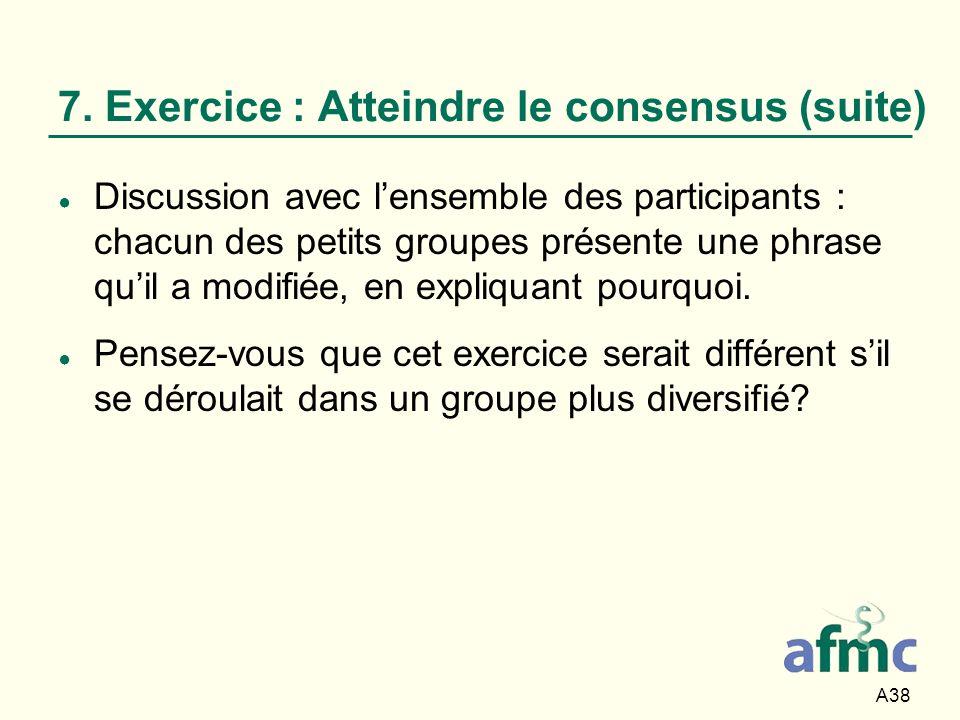 A38 7. Exercice : Atteindre le consensus (suite) Discussion avec lensemble des participants : chacun des petits groupes présente une phrase quil a mod