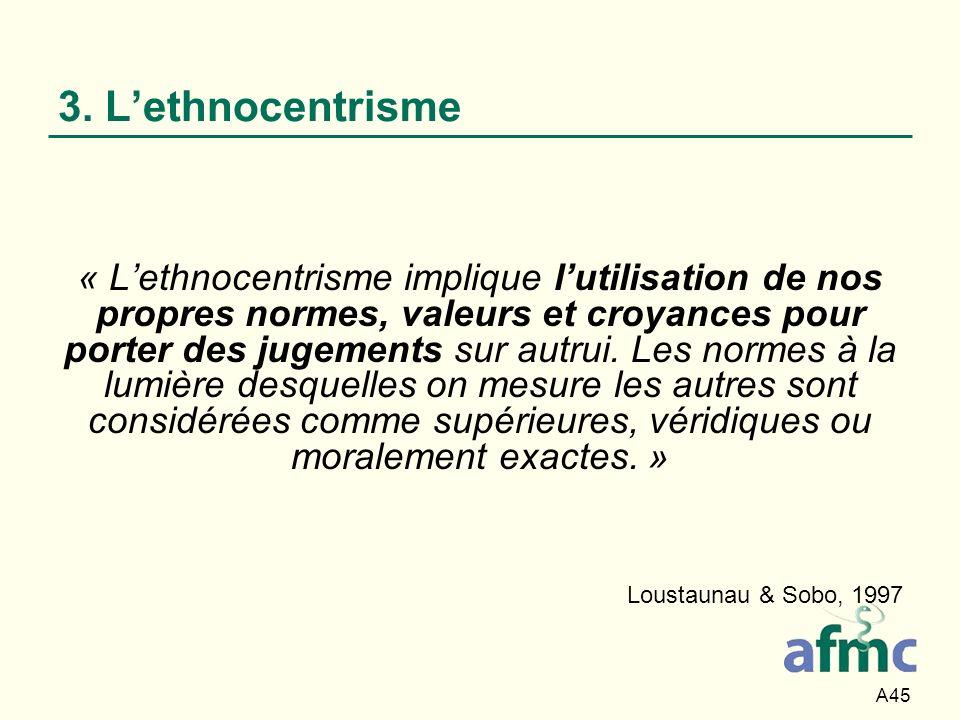 A45 3. Lethnocentrisme « Lethnocentrisme implique lutilisation de nos propres normes, valeurs et croyances pour porter des jugements sur autrui. Les n