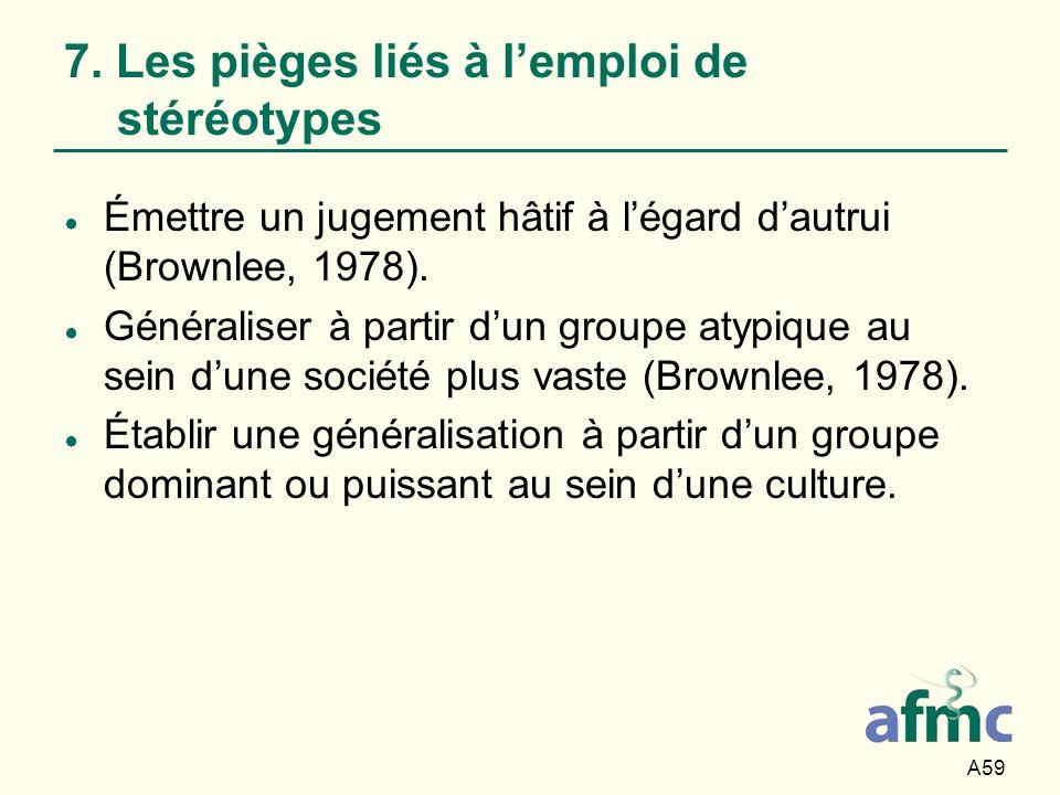 A59 7. Les pièges liés à lemploi de stéréotypes Émettre un jugement hâtif à légard dautrui (Brownlee, 1978). Généraliser à partir dun groupe atypique