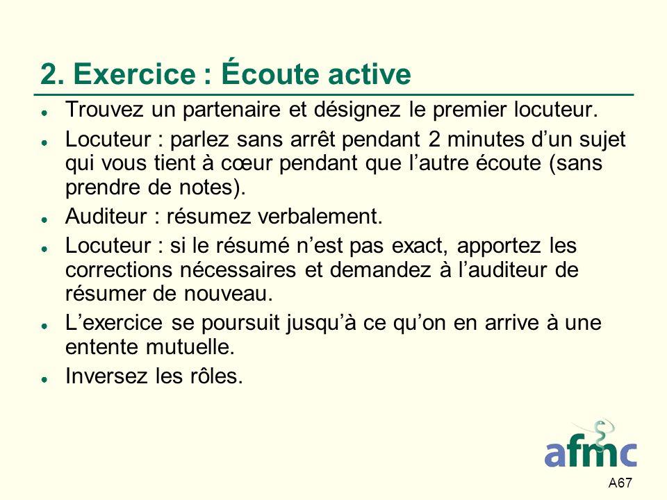 A67 2. Exercice : Écoute active Trouvez un partenaire et désignez le premier locuteur. Locuteur : parlez sans arrêt pendant 2 minutes dun sujet qui vo