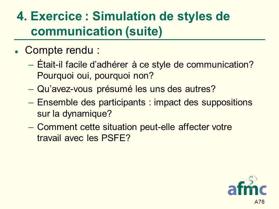 A76 4. Exercice : Simulation de styles de communication (suite) Compte rendu : –Était-il facile dadhérer à ce style de communication? Pourquoi oui, po