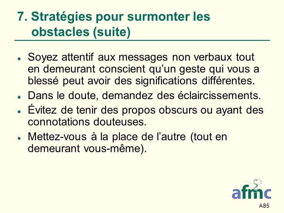 A85 7. Stratégies pour surmonter les obstacles (suite) Soyez attentif aux messages non verbaux tout en demeurant conscient quun geste qui vous a bless