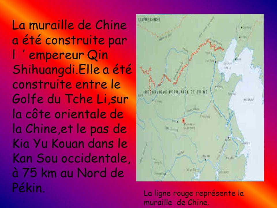 La muraille de Chine a été construite par l empereur Qin Shihuangdi.Elle a été construite entre le Golfe du Tche Li,sur la côte orientale de la Chine,et le pas de Kia Yu Kouan dans le Kan Sou occidentale, à 75 km au Nord de Pékin.