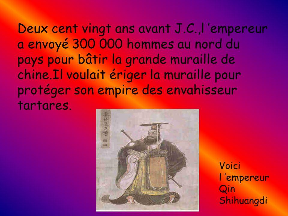 Deux cent vingt ans avant J.C.,l empereur a envoyé 300 000 hommes au nord du pays pour bâtir la grande muraille de chine.Il voulait ériger la muraille pour protéger son empire des envahisseur tartares.