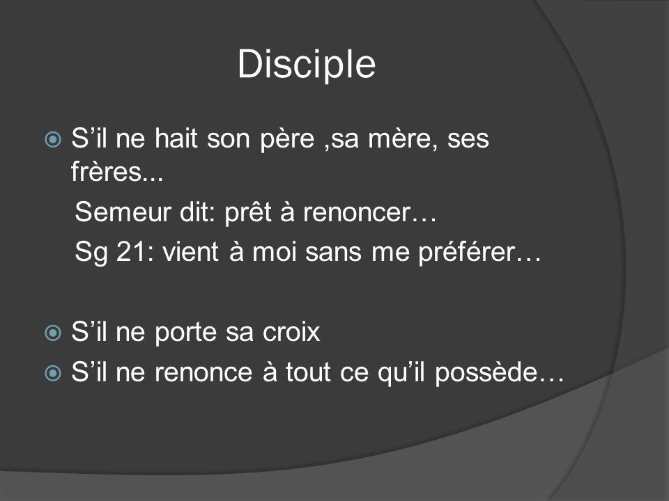 Disciple Sil ne hait son père,sa mère, ses frères... Semeur dit: prêt à renoncer… Sg 21: vient à moi sans me préférer… Sil ne porte sa croix Sil ne re