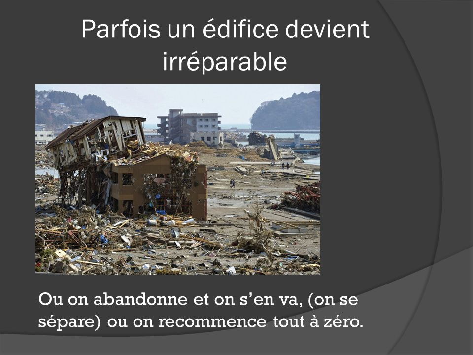 Parfois un édifice devient irréparable Ou on abandonne et on sen va, (on se sépare) ou on recommence tout à zéro.