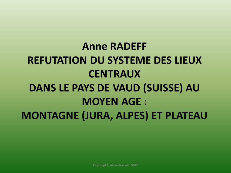 Anne RADEFF REFUTATION DU SYSTEME DES LIEUX CENTRAUX DANS LE PAYS DE VAUD (SUISSE) AU MOYEN AGE : MONTAGNE (JURA, ALPES) ET PLATEAU Copyright, Anne Ra