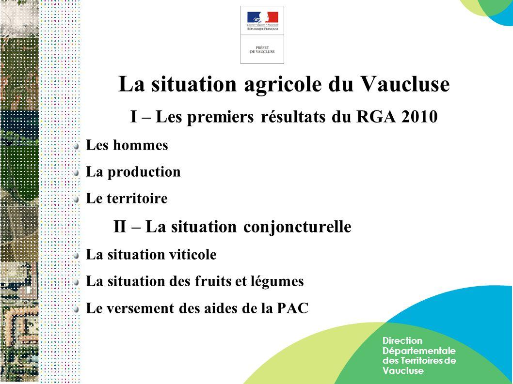 Direction Départementale des Territoires de Vaucluse La situation agricole du Vaucluse I – Les premiers résultats du RGA 2010 Les hommes La production