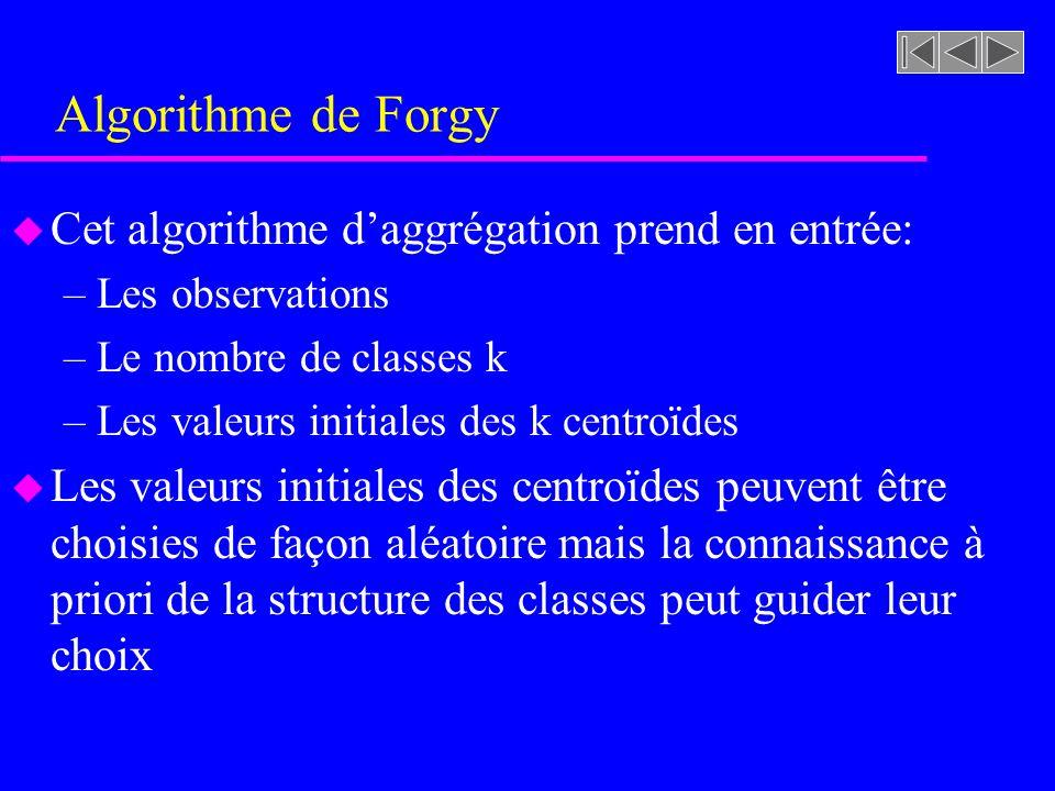 Algorithme de Forgy u Cet algorithme daggrégation prend en entrée: –Les observations –Le nombre de classes k –Les valeurs initiales des k centroïdes u Les valeurs initiales des centroïdes peuvent être choisies de façon aléatoire mais la connaissance à priori de la structure des classes peut guider leur choix