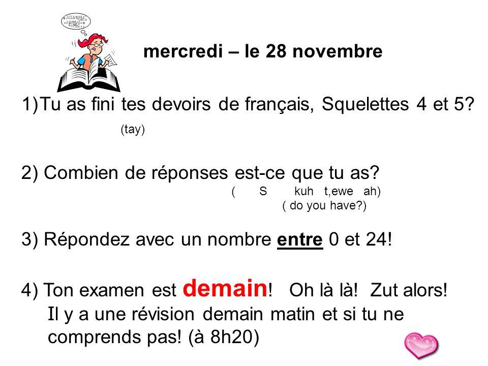 mercredi – le 28 novembre 1)Tu as fini tes devoirs de français, Squelettes 4 et 5? (tay) 2) Combien de réponses est-ce que tu as? ( S kuh t,ewe ah) (